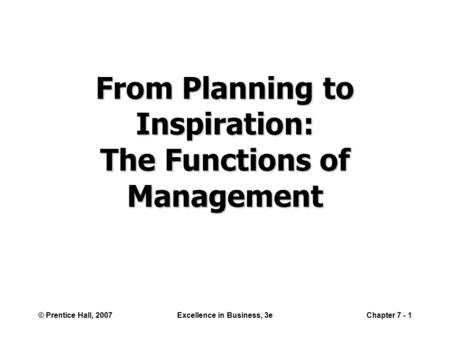 © Prentice Hall, 2007Excellence in Business, 3eChapter 7 - 1 From Planning to Inspiration: The Functions of Management.