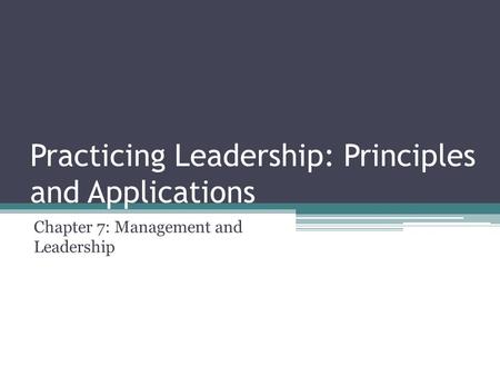 Practicing Leadership: Principles and Applications Chapter 7: Management and Leadership.