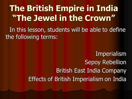 "The British Empire in India ""The Jewel in the Crown"" In this lesson, students will be able to define the following terms: In this lesson, students will."