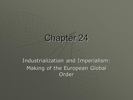 Chapter 24 Industrialization and Imperialism: Making of the European Global Order.