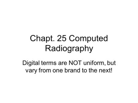 Chapt. 25 Computed Radiography Digital terms are NOT uniform, but vary from one brand to the next!