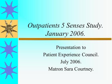 Outpatients 5 Senses Study. January 2006. Presentation to Patient Experience Council. July 2006. Matron Sara Courtney.