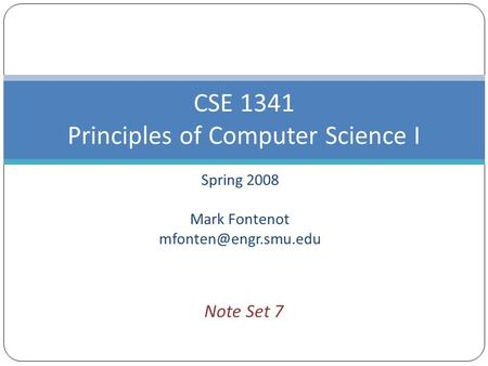 Spring 2008 Mark Fontenot CSE 1341 Principles of Computer Science I Note Set 7.
