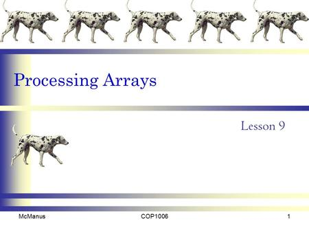 Processing Arrays Lesson 9 McManusCOP10061. Overview One-Dimensional Arrays –Entering Data into an Array –Printing an Array –Accumulating the elements.