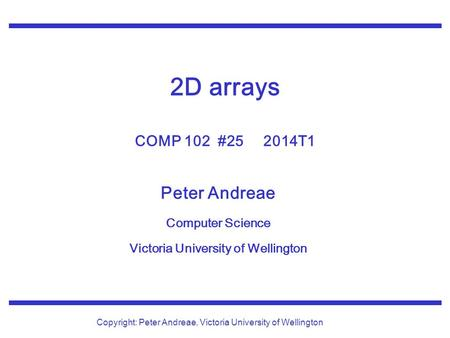 Peter Andreae Computer Science Victoria University of Wellington Copyright: Peter Andreae, Victoria University of Wellington 2D arrays COMP 102 #25 2014T1.