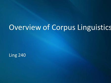 Overview of Corpus Linguistics Ling 240. Outline Definition History Current status.