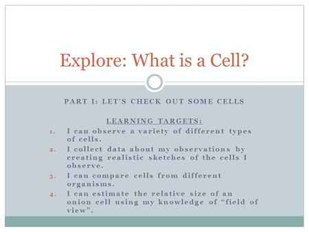 PART I: LET'S CHECK OUT SOME CELLS LEARNING TARGETS: 1. I can observe a variety of different types of cells. 2. I collect data about my observations by.