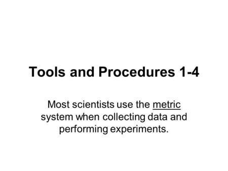 Tools and Procedures 1-4 Most scientists use the metric system when collecting data and performing experiments.