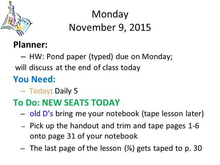 Monday November 9, 2015 Planner: – HW: Pond paper (typed) due on Monday; will discuss at the end of class today You Need: – Today: Daily 5 To Do: NEW SEATS.