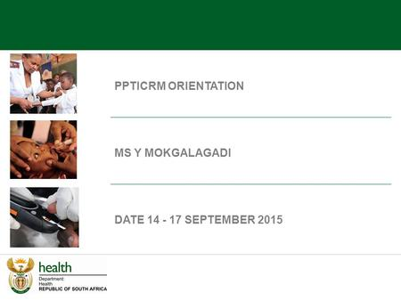 PPTICRM ORIENTATION MS Y MOKGALAGADI DATE 14 - 17 SEPTEMBER 2015.