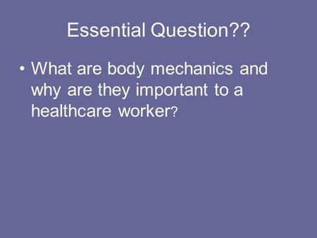 Essential Question?? What are body mechanics and why are they important to a healthcare worker ?