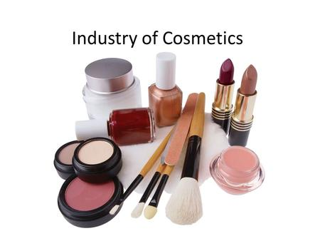 Industry of Cosmetics. A little History Products used: Moisturizers (body oils, honey) Soaps (Clay or ash mixed with oils) Eyeliners (powdered galena.