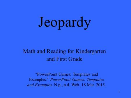 1 Jeopardy Math and Reading for Kindergarten and First Grade PowerPoint Games: Templates and Examples. PowerPoint Games: Templates and Examples. N.p.,