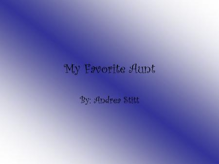 My Favorite Aunt By: Andrea Stitt The person I admire the most is my aunt Kim. She is always kind to everyone and does anything she can to help.