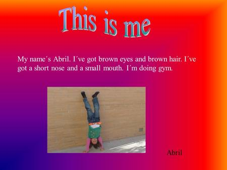 My name´s Abril. I´ve got brown eyes and brown hair. I´ve got a short nose and a small mouth. I´m doing gym. Abril.