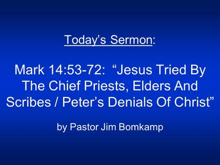 "Today's Sermon: Mark 14:53-72: ""Jesus Tried By The Chief Priests, Elders And Scribes / Peter's Denials Of Christ"" by Pastor Jim Bomkamp."