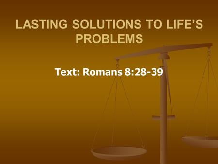 LASTING SOLUTIONS TO LIFE'S PROBLEMS Text: Romans 8:28-39.