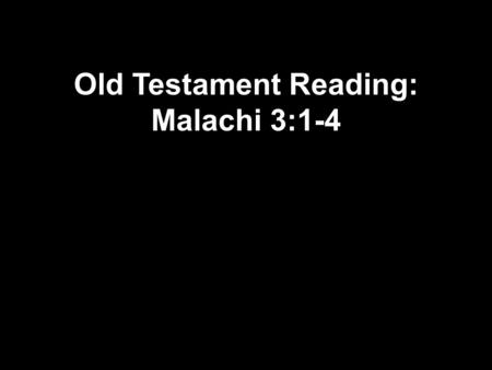 "Old Testament Reading: Malachi 3:1-4. 1 The Lord Almighty answers, ""I will send my messenger to prepare the way for me. Then the Lord you are looking."