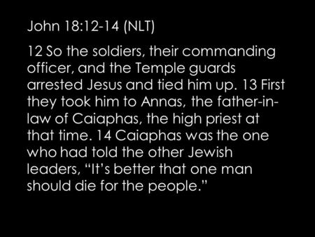 John 18:12-14 (NLT) 12 So the soldiers, their commanding officer, and the Temple guards arrested Jesus and tied him up. 13 First they took him to Annas,