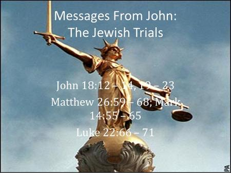 Messages From John: The Jewish Trials John 18:12 – 14, 19 – 23 Matthew 26:59 – 68; Mark 14:55 – 65 Luke 22:66 – 71.