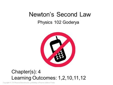 Copyright © 2008 Pearson Education, Inc., publishing as Pearson Addison-Wesley Newton's Second Law Physics 102 Goderya Chapter(s): 4 Learning Outcomes: