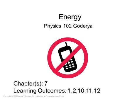 Copyright © 2008 Pearson Education, Inc., publishing as Pearson Addison-Wesley Energy Physics 102 Goderya Chapter(s): 7 Learning Outcomes: 1,2,10,11,12.