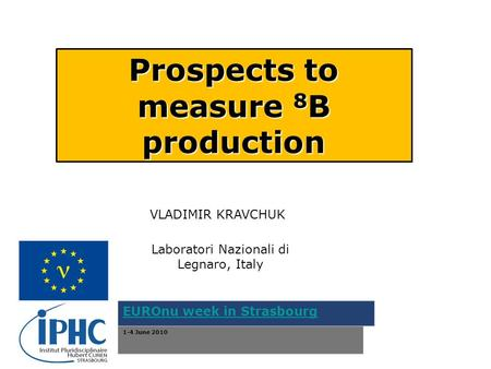 Prospects to measure 8 B production VLADIMIR KRAVCHUK Laboratori Nazionali di Legnaro, Italy EUROnu week in Strasbourg 1-4 June 2010.