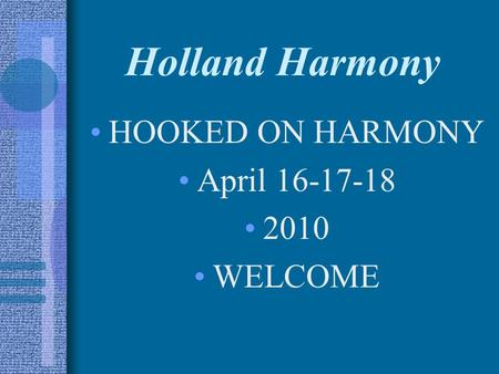 Holland Harmony HOOKED ON HARMONY April 16-17-18 2010 WELCOME.