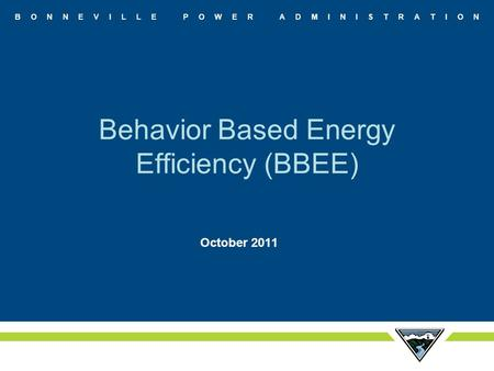 B O N N E V I L L E P O W E R A D M I N I S T R A T I O N Behavior Based Energy Efficiency (BBEE) October 2011.
