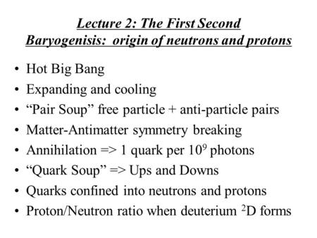 "Lecture 2: The First Second Baryogenisis: origin of neutrons and protons Hot Big Bang Expanding and cooling ""Pair Soup"" free particle + anti-particle pairs."
