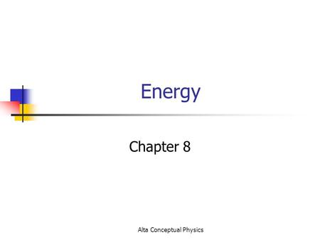 Alta Conceptual Physics Energy Chapter 8. Alta Conceptual Physics Energy Facts There are different types of energy Energy of all types is measured in.