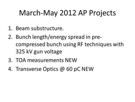 March-May 2012 AP Projects 1.Beam substructure. 2.Bunch length/energy spread in pre- compressed bunch using RF techniques with 325 kV gun voltage 3.TOA.