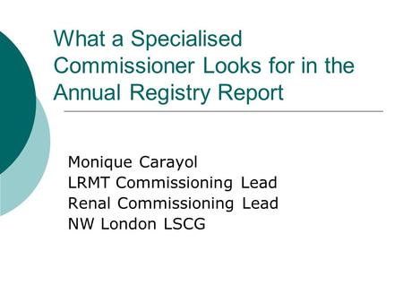 What a Specialised Commissioner Looks for in the Annual Registry Report Monique Carayol LRMT Commissioning Lead Renal Commissioning Lead NW London LSCG.