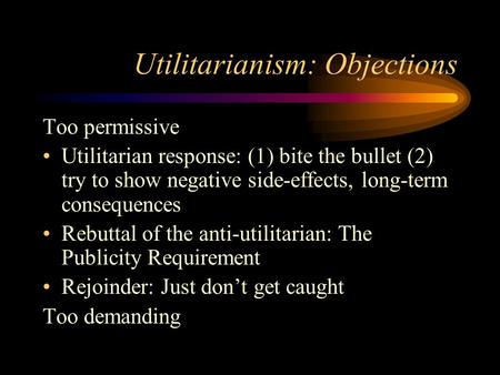 Utilitarianism: Objections Too permissive Utilitarian response: (1) bite the bullet (2) try to show negative side-effects, long-term consequences Rebuttal.