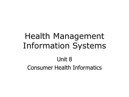 Health Management Information Systems Unit 8 Consumer Health Informatics.