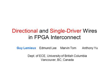 Directional and Single-Driver Wires in FPGA Interconnect Guy Lemieux Edmund LeeMarvin TomAnthony Yu Dept. of ECE, University of British Columbia Vancouver,