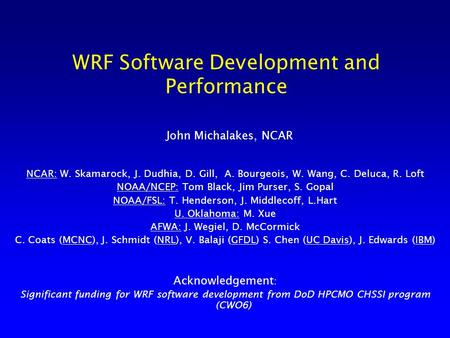 WRF Software Development and Performance John Michalakes, NCAR NCAR: W. Skamarock, J. Dudhia, D. Gill, A. Bourgeois, W. Wang, C. Deluca, R. Loft NOAA/NCEP: