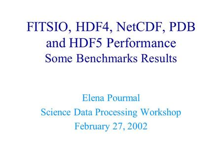 FITSIO, HDF4, NetCDF, PDB and HDF5 Performance Some Benchmarks Results Elena Pourmal Science Data Processing Workshop February 27, 2002.