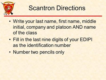 Scantron Directions Write your last name, first name, middle initial, company and platoon AND name of the class Fill in the last nine digits of your EDIPI.