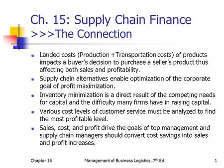 Chapter 15Management of Business Logistics, 7 th Ed.1 Ch. 15: Supply Chain Finance >>>The Connection Landed costs (Production +Transportation costs) of.