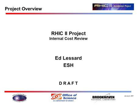 January 4, 2007 RHIC II Project Internal Cost Review Ed Lessard ESH D R A F T Project Overview.