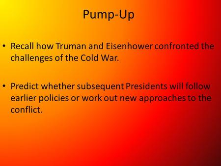 Pump-Up Recall how Truman and Eisenhower confronted the challenges of the Cold War. Predict whether subsequent Presidents will follow earlier policies.