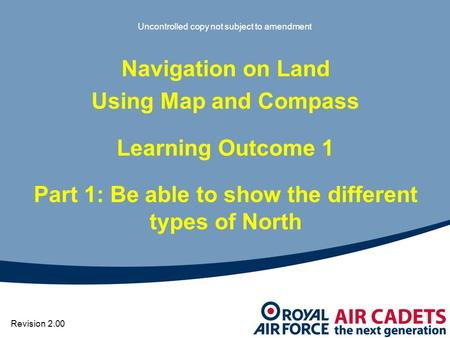 Uncontrolled copy not subject to amendment Navigation on Land Using Map and Compass Learning Outcome 1 Part 1: Be able to show the different types of North.