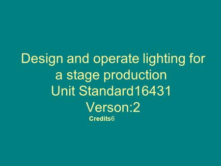 Design and operate lighting for a stage production Unit Standard16431 Verson:2 Credits6.