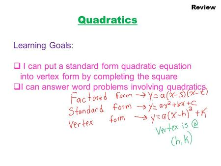 Review Quadratics Learning Goals:  I can put a standard form quadratic equation into vertex form by completing the square  I can answer word problems.