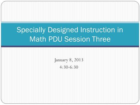 January 8, 2013 4:30-6:30 Specially Designed Instruction <strong>in</strong> <strong>Math</strong> PDU Session Three.