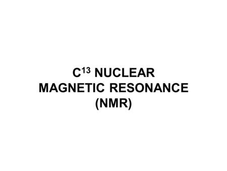 C 13 NUCLEAR MAGNETIC RESONANCE (NMR). 13 C NMR C 13 resonances occur from 0 to 200 ppm (δ). These peaks are split by the attached hydrogens. However,