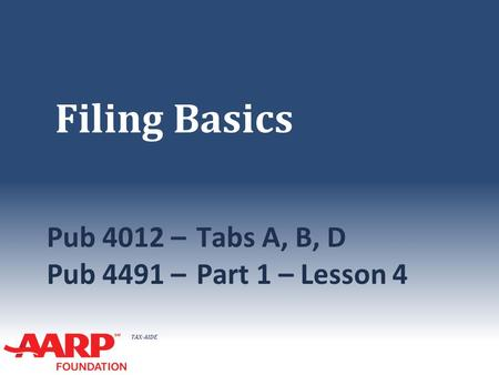 TAX-AIDE Filing Basics Pub 4012 –Tabs A, B, D Pub 4491 –Part 1 – Lesson 4.