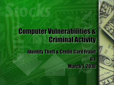 Computer Vulnerabilities & Criminal Activity Identity Theft & Credit Card Fraud 6.1 March 1, 2010 Identity Theft & Credit Card Fraud 6.1 March 1, 2010.