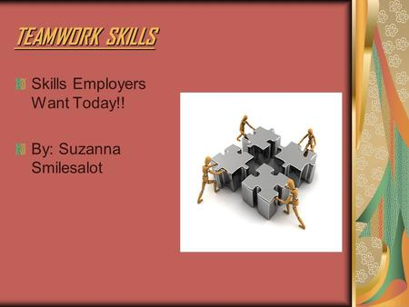 TEAMWORK SKILLS Skills Employers Want Today!! By: Suzanna Smilesalot.